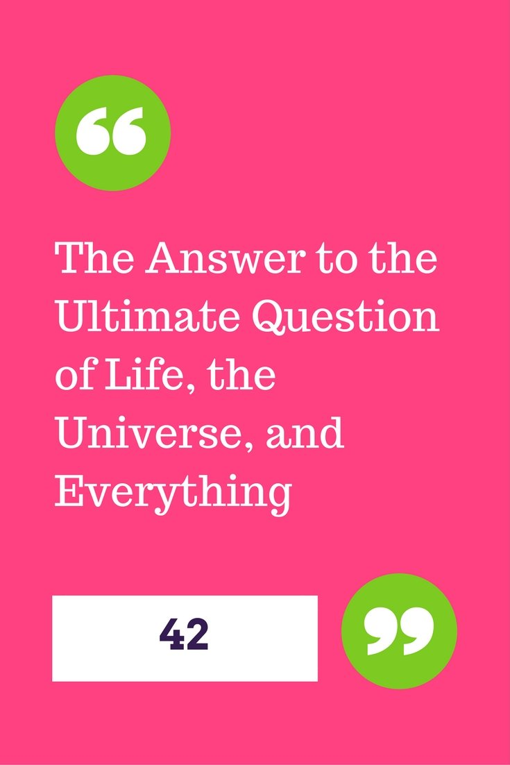 The Answer to the Ultimate Question of Life