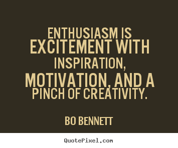 Enthusiasm is Excitment with Inspiration