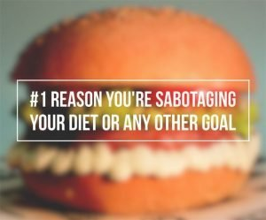 #1 Reason You're Sabotaging Your Diet or Any Other Goal