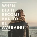 When did it become bad to be average?