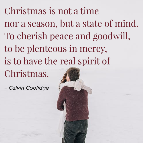 Christmas is not a time nor a season, but a state of mind. To cherish peace and goodwill, to be plenteous in mercy, is to have the real spirit of Christmas