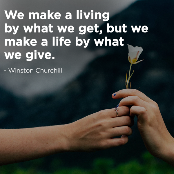 We make a living by what we get, but we make a life by what we give