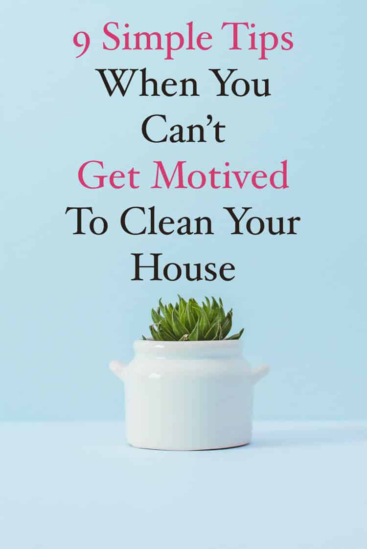 9 Tips When I Can't Get Motivated To Clean My House