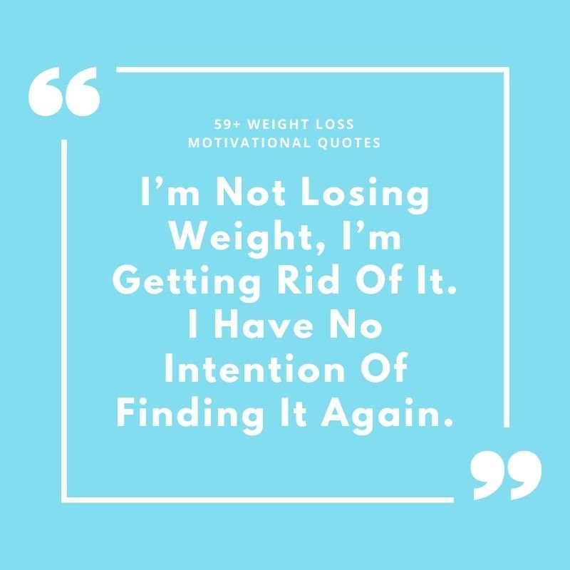 I'm Not Losing Weight, I'm Getting Rid Of It. I Have No Intention Of Finding It Again.